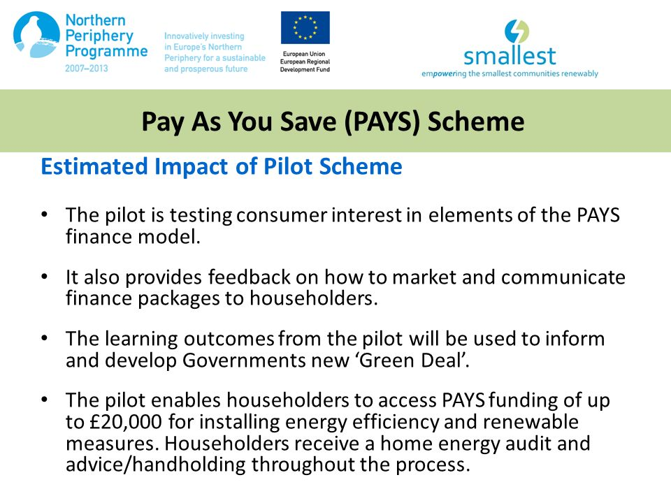 Pay As You Save (PAYS) Scheme Estimated Impact of Pilot Scheme The pilot is testing consumer interest in elements of the PAYS finance model.