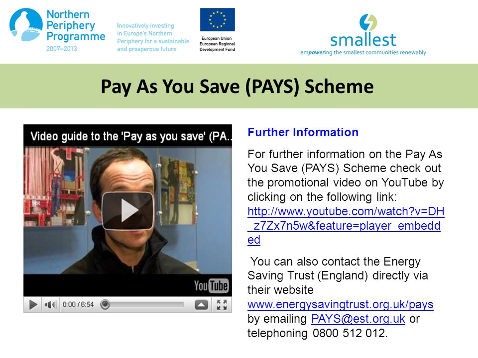 Pay As You Save (PAYS) Scheme Further Information For further information on the Pay As You Save (PAYS) Scheme check out the promotional video on YouTube by clicking on the following link: http://www.youtube.com/watch v=DH _z7Zx7n5w&feature=player_embedd ed http://www.youtube.com/watch v=DH _z7Zx7n5w&feature=player_embedd ed You can also contact the Energy Saving Trust (England) directly via their website www.energysavingtrust.org.uk/pays by emailing PAYS@est.org.uk or telephoning 0800 512 012.