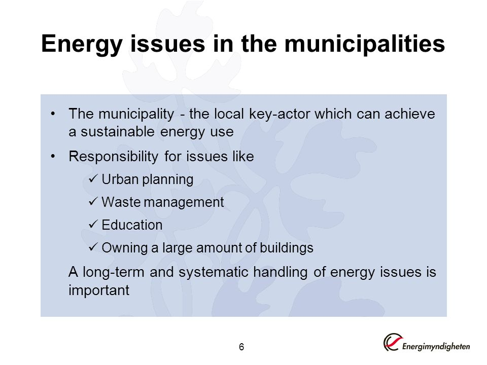 6 Energy issues in the municipalities The municipality - the local key-actor which can achieve a sustainable energy use Responsibility for issues like Urban planning Waste management Education Owning a large amount of buildings A long-term and systematic handling of energy issues is important