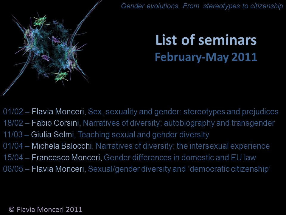 List of seminars February-May 2011 01/02 – Flavia Monceri, Sex, sexuality and gender: stereotypes and prejudices 18/02 – Fabio Corsini, Narratives of diversity: autobiography and transgender 11/03 – Giulia Selmi, Teaching sexual and gender diversity 01/04 – Michela Balocchi, Narratives of diversity: the intersexual experience 15/04 – Francesco Monceri, Gender differences in domestic and EU law 06/05 – Flavia Monceri, Sexual/gender diversity and democratic citizenship © Flavia Monceri 2011 Gender evolutions.