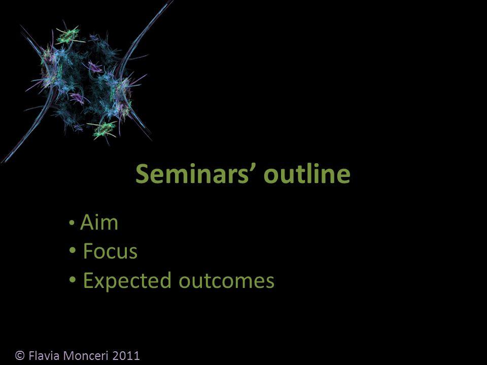 Seminars outline Aim Focus Expected outcomes © Flavia Monceri 2011