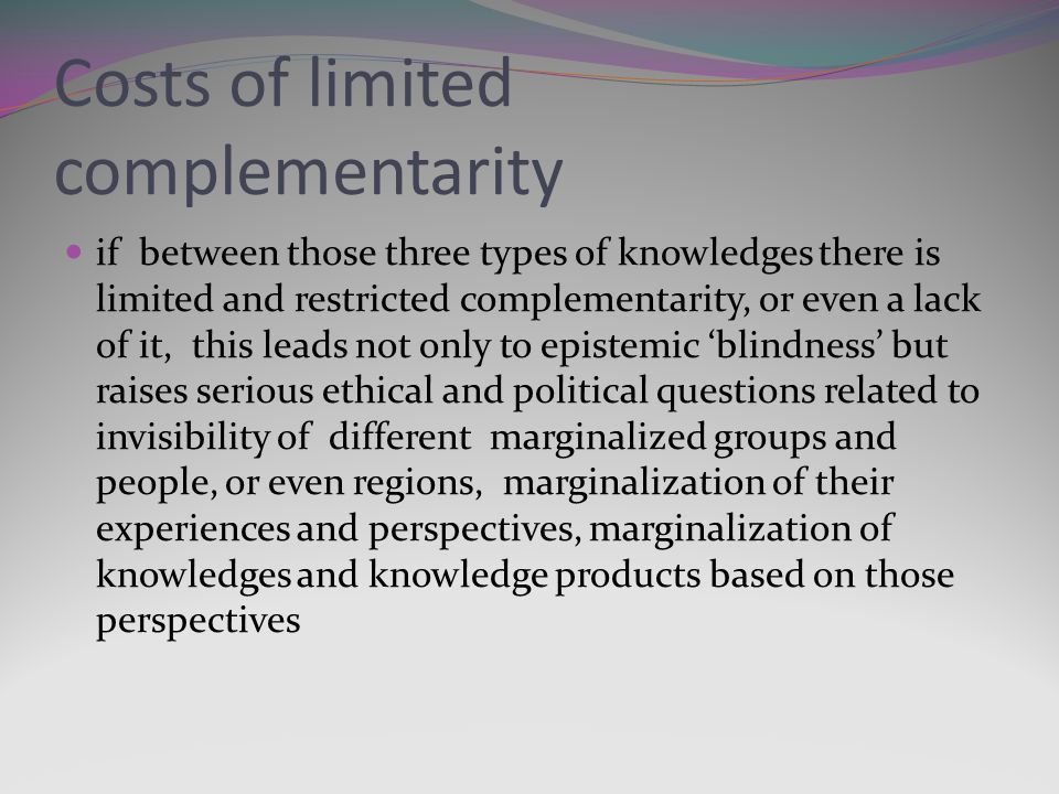 Costs of limited complementarity if between those three types of knowledges there is limited and restricted complementarity, or even a lack of it, this leads not only to epistemic blindness but raises serious ethical and political questions related to invisibility of different marginalized groups and people, or even regions, marginalization of their experiences and perspectives, marginalization of knowledges and knowledge products based on those perspectives