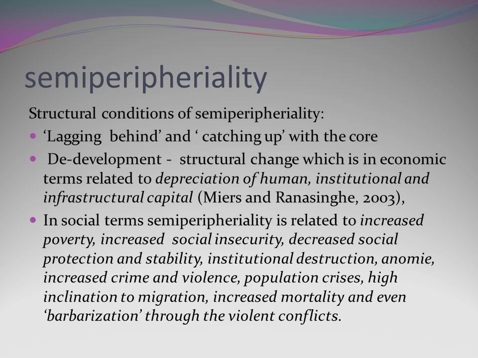 semiperipheriality Structural conditions of semiperipheriality: Lagging behind and catching up with the core De-development - structural change which is in economic terms related to depreciation of human, institutional and infrastructural capital (Miers and Ranasinghe, 2003), In social terms semiperipheriality is related to increased poverty, increased social insecurity, decreased social protection and stability, institutional destruction, anomie, increased crime and violence, population crises, high inclination to migration, increased mortality and even barbarization through the violent conflicts.