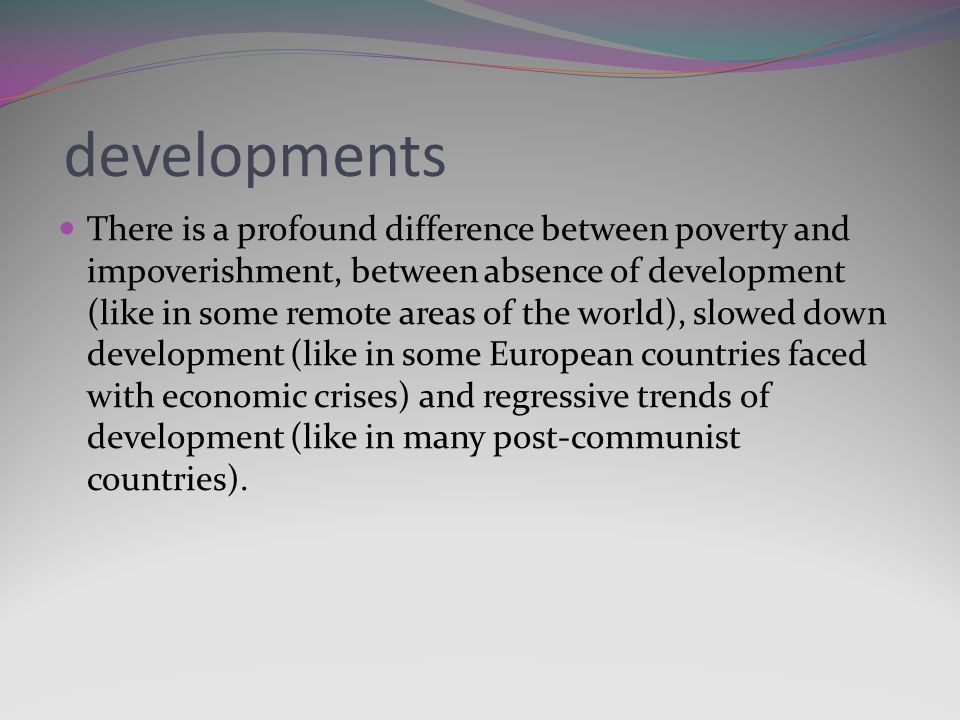 developments There is a profound difference between poverty and impoverishment, between absence of development (like in some remote areas of the world), slowed down development (like in some European countries faced with economic crises) and regressive trends of development (like in many post-communist countries).