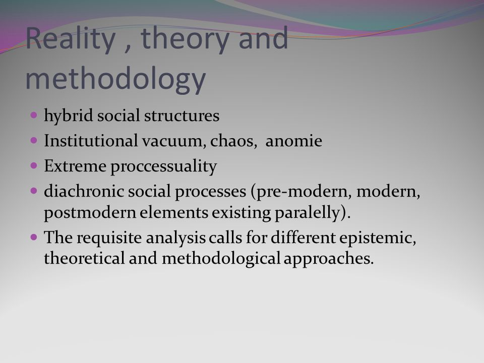 Reality, theory and methodology hybrid social structures Institutional vacuum, chaos, anomie Extreme proccessuality diachronic social processes (pre-modern, modern, postmodern elements existing paralelly).