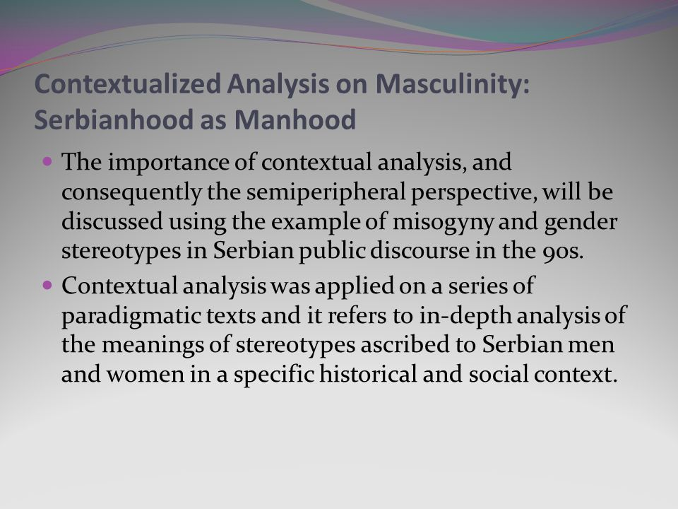 Contextualized Analysis on Masculinity: Serbianhood as Manhood The importance of contextual analysis, and consequently the semiperipheral perspective, will be discussed using the example of misogyny and gender stereotypes in Serbian public discourse in the 90s.