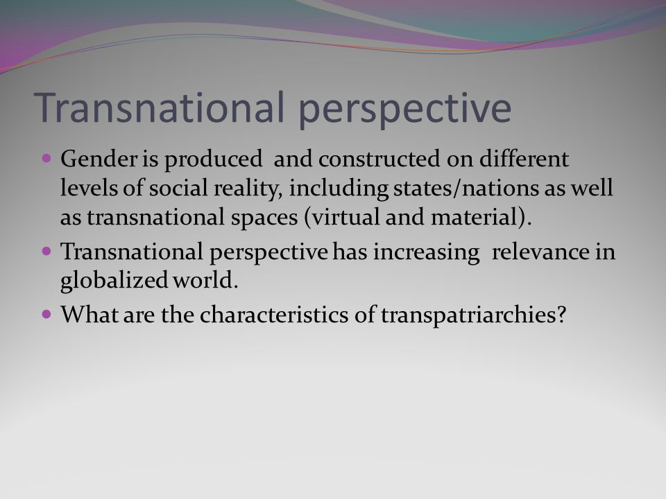 Transnational perspective Gender is produced and constructed on different levels of social reality, including states/nations as well as transnational spaces (virtual and material).