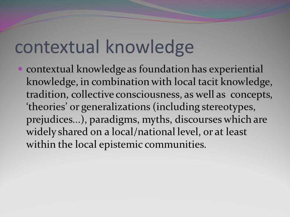 contextual knowledge contextual knowledge as foundation has experiential knowledge, in combination with local tacit knowledge, tradition, collective consciousness, as well as concepts, theories or generalizations (including stereotypes, prejudices...), paradigms, myths, discourses which are widely shared on a local/national level, or at least within the local epistemic communities.