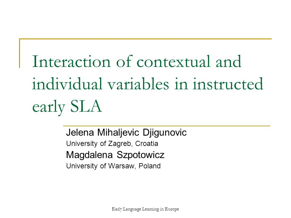 Early Language Learning in Europe Interaction of contextual and individual variables in instructed early SLA Jelena Mihaljevic Djigunovic University of Zagreb, Croatia Magdalena Szpotowicz University of Warsaw, Poland