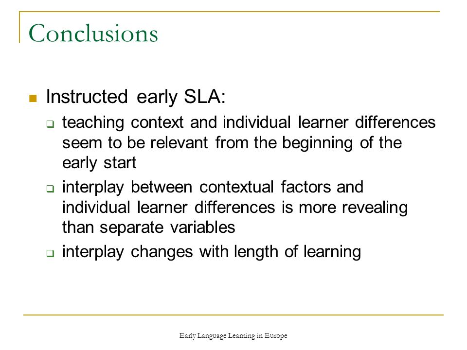 Early Language Learning in Europe Conclusions Instructed early SLA: teaching context and individual learner differences seem to be relevant from the beginning of the early start interplay between contextual factors and individual learner differences is more revealing than separate variables interplay changes with length of learning