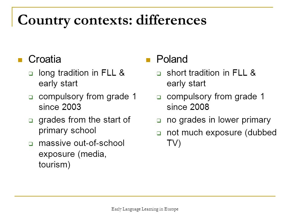 Early Language Learning in Europe Country contexts: differences Croatia long tradition in FLL & early start compulsory from grade 1 since 2003 grades from the start of primary school massive out-of-school exposure (media, tourism) Poland short tradition in FLL & early start compulsory from grade 1 since 2008 no grades in lower primary not much exposure (dubbed TV)