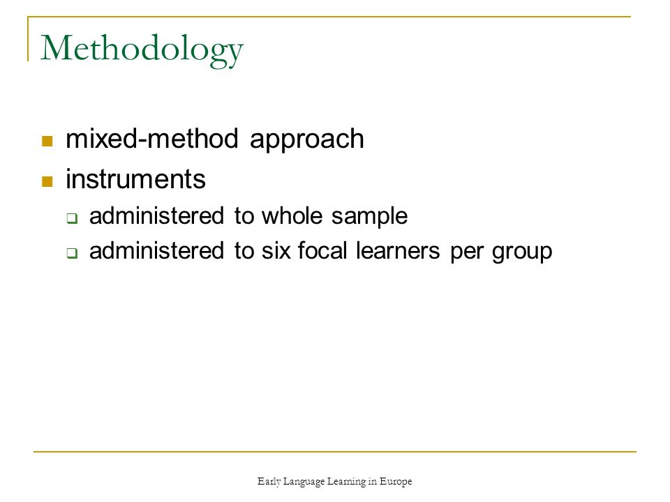 Early Language Learning in Europe Methodology mixed-method approach instruments administered to whole sample administered to six focal learners per group