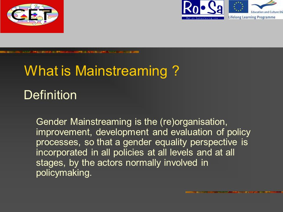 What is Mainstreaming ? Definition Gender Mainstreaming is the (re)organisation, improvement, development and evaluation of policy processes, so that