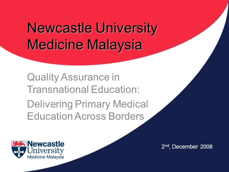 Newcastle University Medicine Malaysia Quality Assurance in Transnational Education: Delivering Primary Medical Education Across Borders 2 nd, Decembe