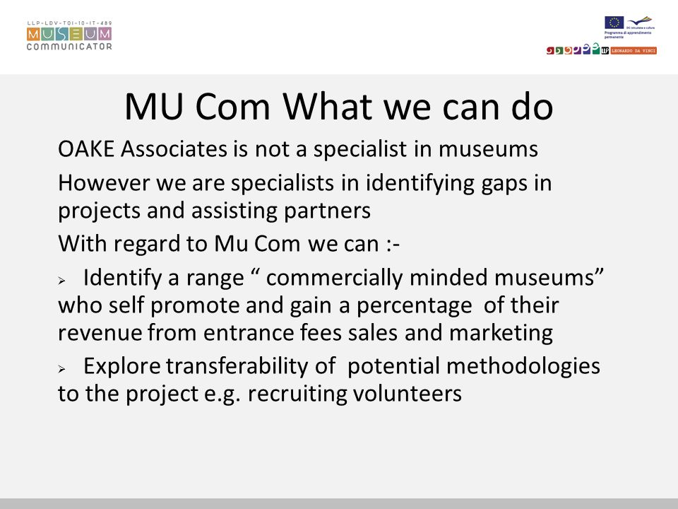 MU Com What we can do OAKE Associates is not a specialist in museums However we are specialists in identifying gaps in projects and assisting partners With regard to Mu Com we can :- Identify a range commercially minded museums who self promote and gain a percentage of their revenue from entrance fees sales and marketing Explore transferability of potential methodologies to the project e.g.