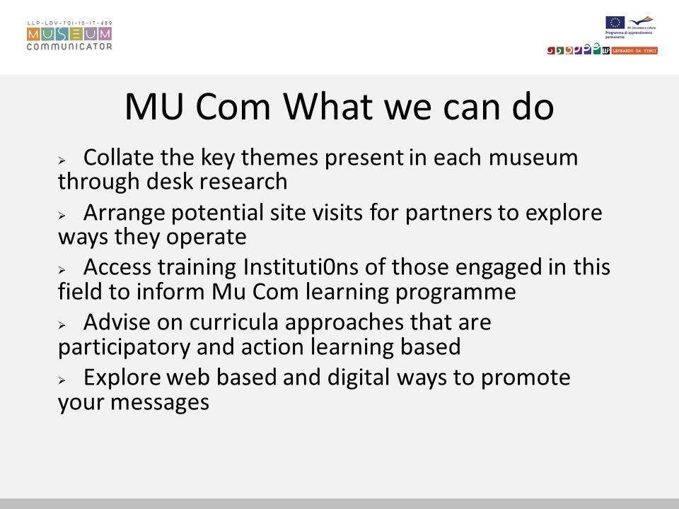 MU Com What we can do Collate the key themes present in each museum through desk research Arrange potential site visits for partners to explore ways they operate Access training Instituti0ns of those engaged in this field to inform Mu Com learning programme Advise on curricula approaches that are participatory and action learning based Explore web based and digital ways to promote your messages