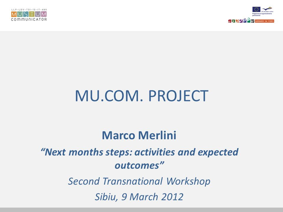 MU.COM. PROJECT Marco Merlini Next months steps: activities and expected outcomes Second Transnational Workshop Sibiu, 9 March 2012