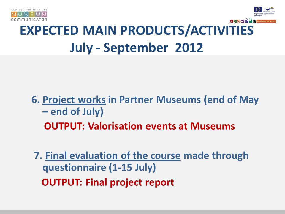 EXPECTED MAIN PRODUCTS/ACTIVITIES July - September 2012 6. Project works in Partner Museums (end of May – end of July) OUTPUT: Valorisation events at
