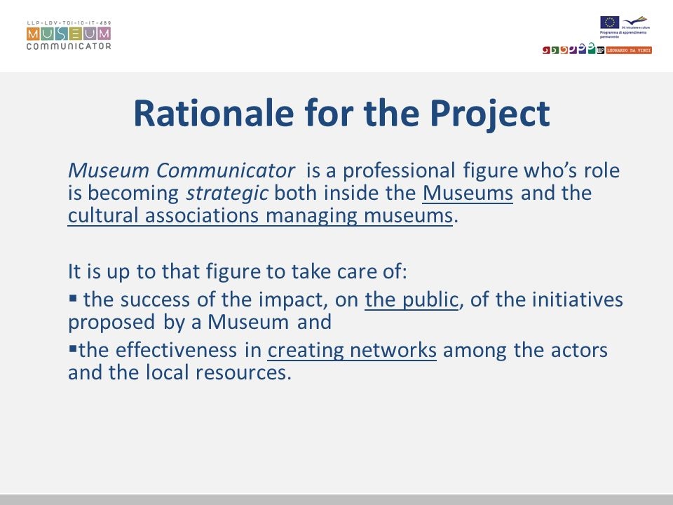 Rationale for the Project Museum Communicator is a professional figure whos role is becoming strategic both inside the Museums and the cultural associ
