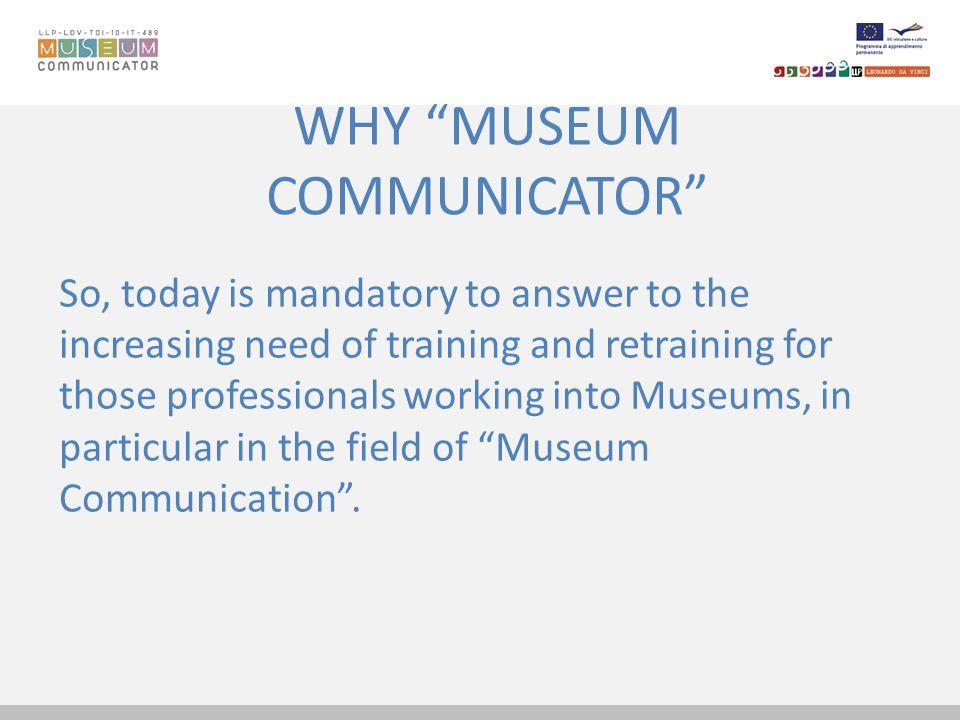 WHY MUSEUM COMMUNICATOR So, today is mandatory to answer to the increasing need of training and retraining for those professionals working into Museum