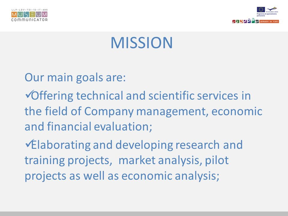 MISSION Our main goals are: Offering technical and scientific services in the field of Company management, economic and financial evaluation; Elaborat