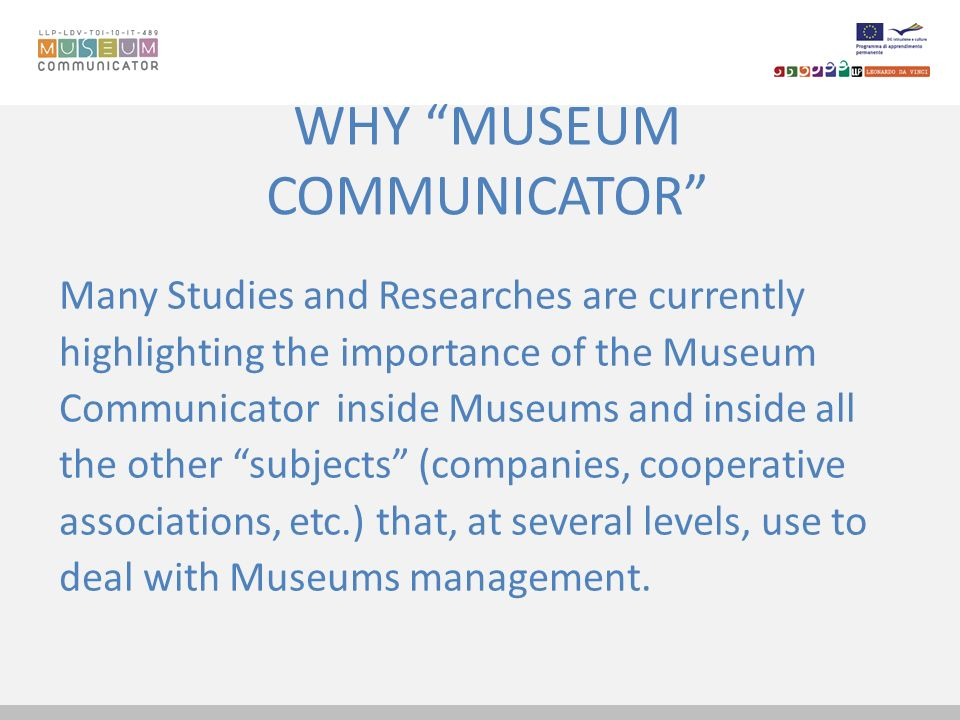 WHY MUSEUM COMMUNICATOR Many Studies and Researches are currently highlighting the importance of the Museum Communicator inside Museums and inside all