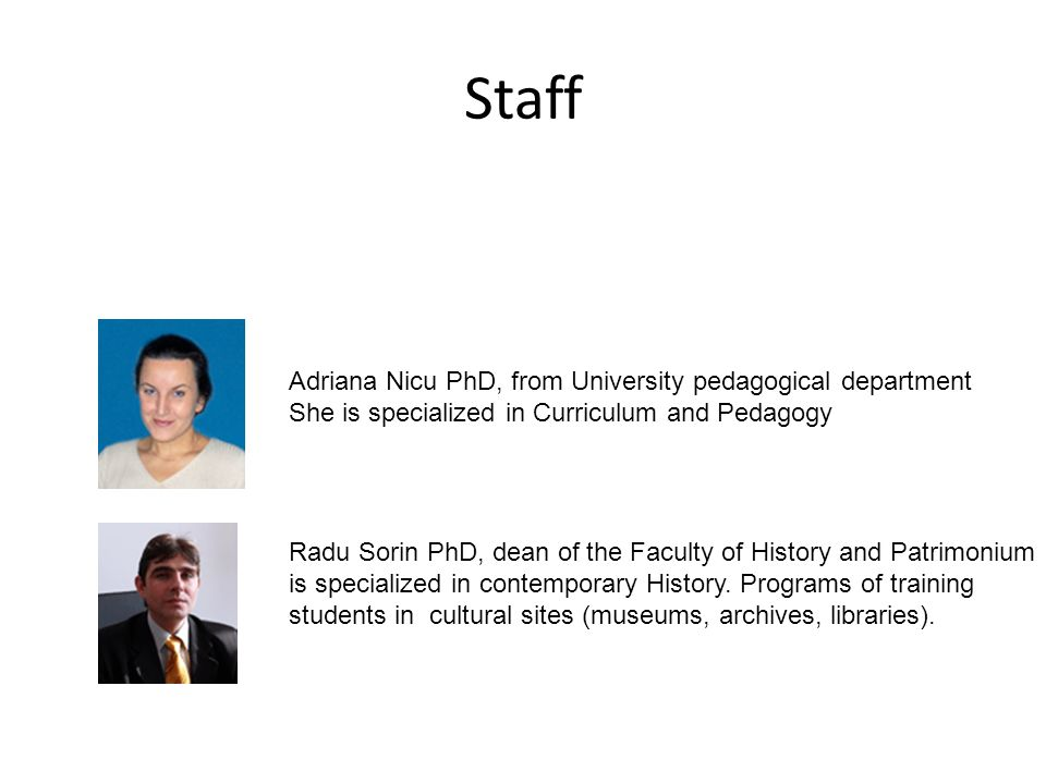 Staff Adriana Nicu PhD, from University pedagogical department She is specialized in Curriculum and Pedagogy Radu Sorin PhD, dean of the Faculty of History and Patrimonium is specialized in contemporary History.