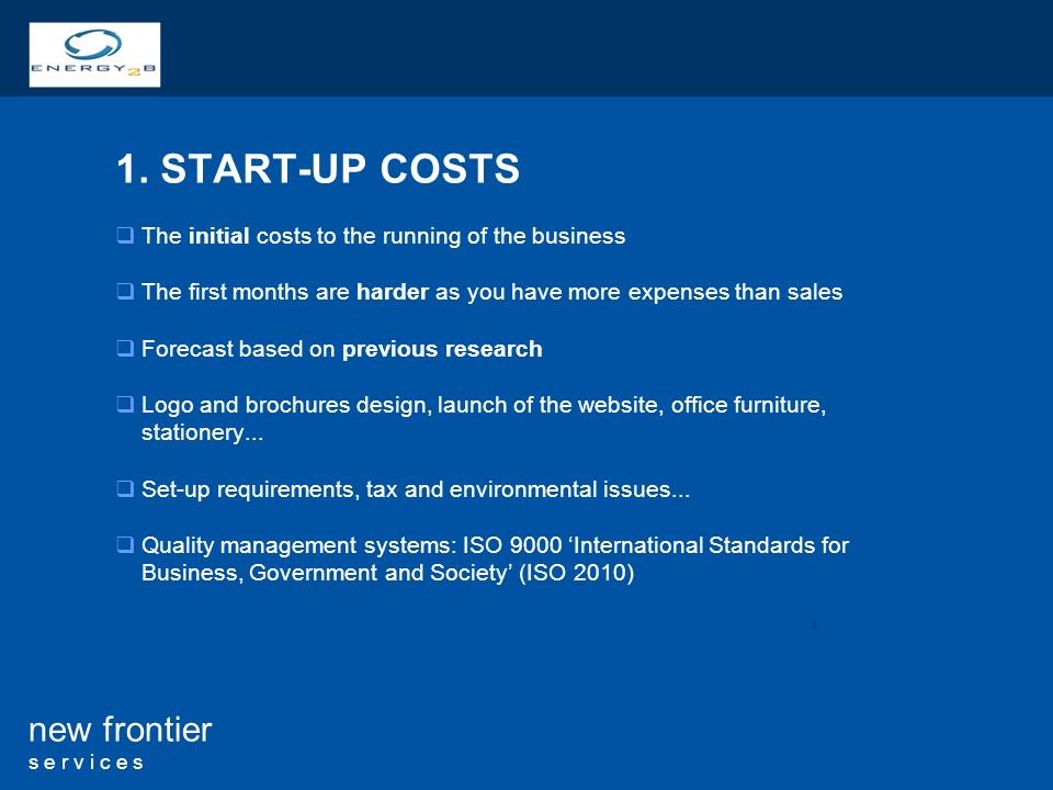 4 new frontier s e r v i c e s 1. START-UP COSTS The initial costs to the running of the business The first months are harder as you have more expense