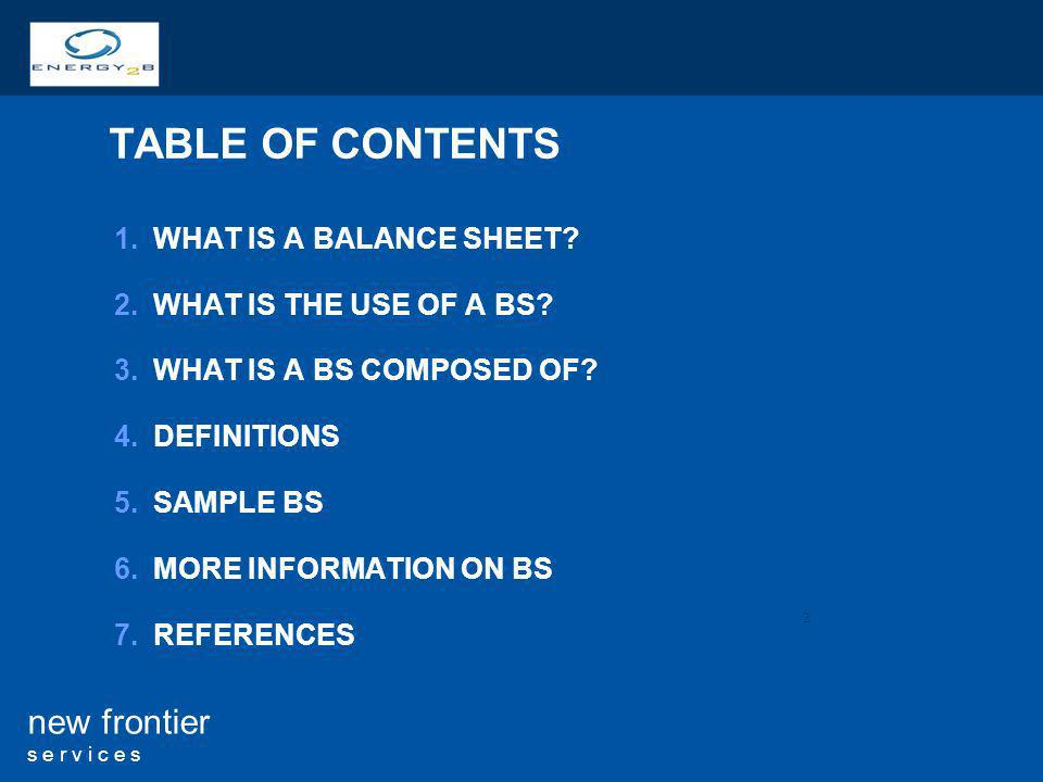 2 new frontier s e r v i c e s TABLE OF CONTENTS 1.WHAT IS A BALANCE SHEET? 2.WHAT IS THE USE OF A BS? 3.WHAT IS A BS COMPOSED OF? 4.DEFINITIONS 5.SAM