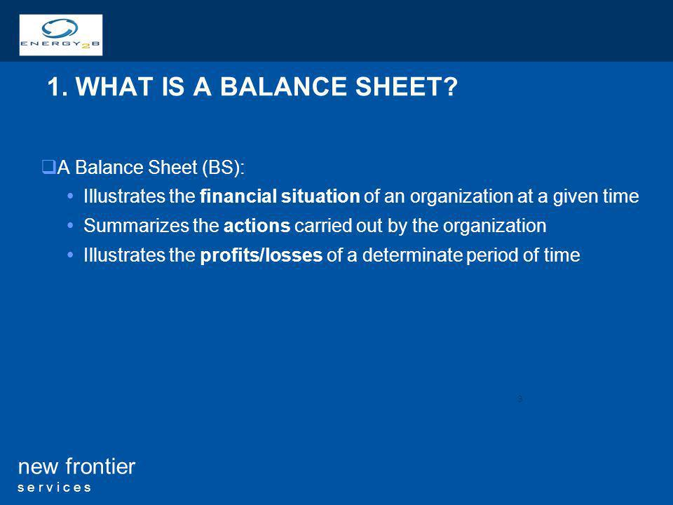 3 new frontier s e r v i c e s 1. WHAT IS A BALANCE SHEET? A Balance Sheet (BS): Illustrates the financial situation of an organization at a given tim