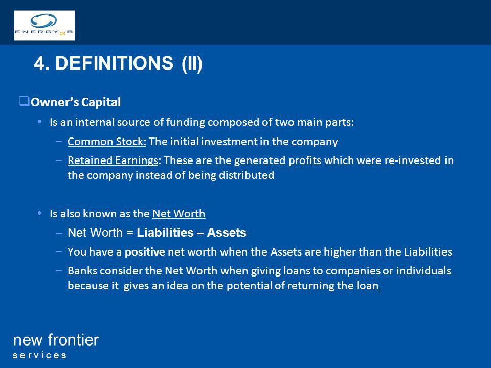 8 new frontier s e r v i c e s Owners Capital Is an internal source of funding composed of two main parts: –Common Stock: The initial investment in the company –Retained Earnings: These are the generated profits which were re-invested in the company instead of being distributed Is also known as the Net Worth –Net Worth = Liabilities – Assets –You have a positive net worth when the Assets are higher than the Liabilities –Banks consider the Net Worth when giving loans to companies or individuals because it gives an idea on the potential of returning the loan 4.
