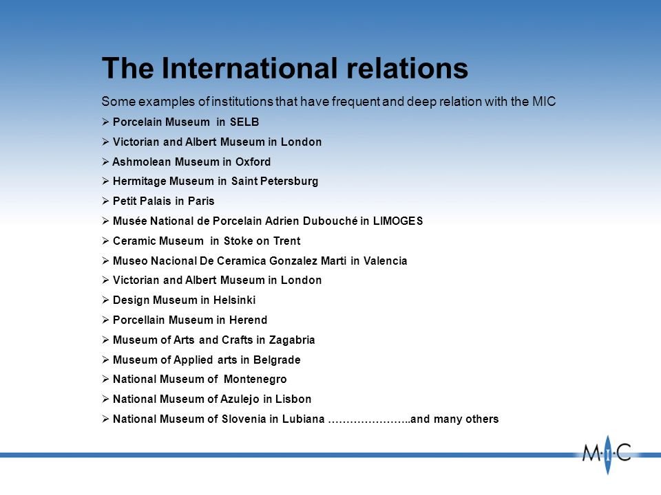 The International relations Some examples of institutions that have frequent and deep relation with the MIC Porcelain Museum in SELB Victorian and Albert Museum in London Ashmolean Museum in Oxford Hermitage Museum in Saint Petersburg Petit Palais in Paris Musée National de Porcelain Adrien Dubouché in LIMOGES Ceramic Museum in Stoke on Trent Museo Nacional De Ceramica Gonzalez Marti in Valencia Victorian and Albert Museum in London Design Museum in Helsinki Porcellain Museum in Herend Museum of Arts and Crafts in Zagabria Museum of Applied arts in Belgrade National Museum of Montenegro National Museum of Azulejo in Lisbon National Museum of Slovenia in Lubiana …………………..and many others