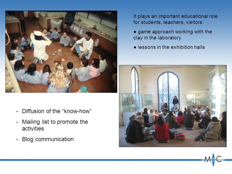 It plays an important educational role for students, teachers, visitors: game approach working with the clay in the laboratory lessons in the exhibition halls -Diffusion of the know-how -Mailing list to promote the activities -Blog communication