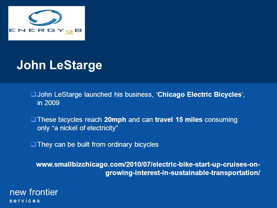 new frontier s e r v i c e s John LeStarge John LeStarge launched his business, Chicago Electric Bicycles, in 2009 These bicycles reach 20mph and can travel 15 miles consuming only a nickel of electricity They can be built from ordinary bicycles www.smallbizchicago.com/2010/07/electric-bike-start-up-cruises-on- growing-interest-in-sustainable-transportation/