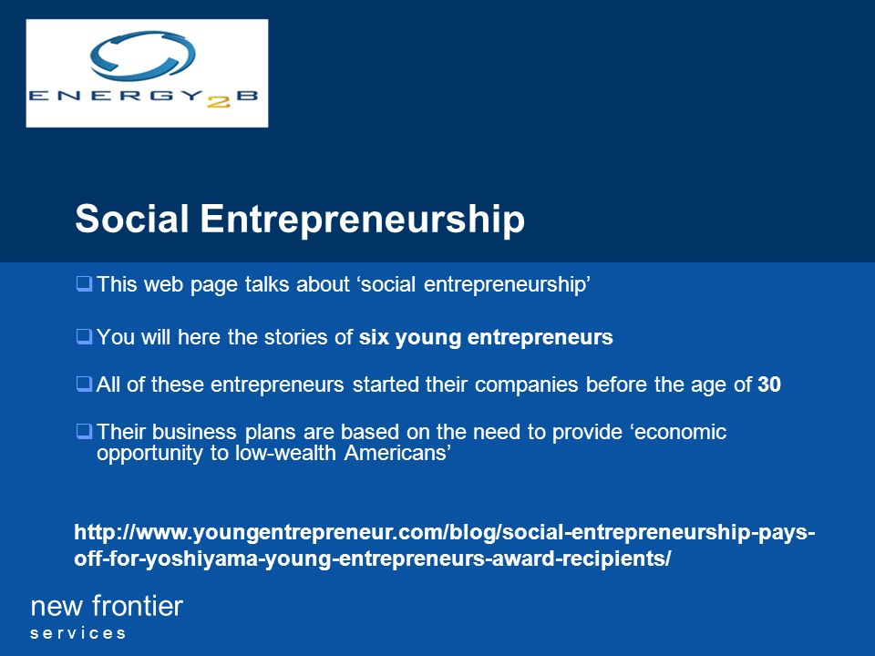 new frontier s e r v i c e s Social Entrepreneurship This web page talks about social entrepreneurship You will here the stories of six young entrepreneurs All of these entrepreneurs started their companies before the age of 30 Their business plans are based on the need to provide economic opportunity to low-wealth Americans http://www.youngentrepreneur.com/blog/social-entrepreneurship-pays- off-for-yoshiyama-young-entrepreneurs-award-recipients/