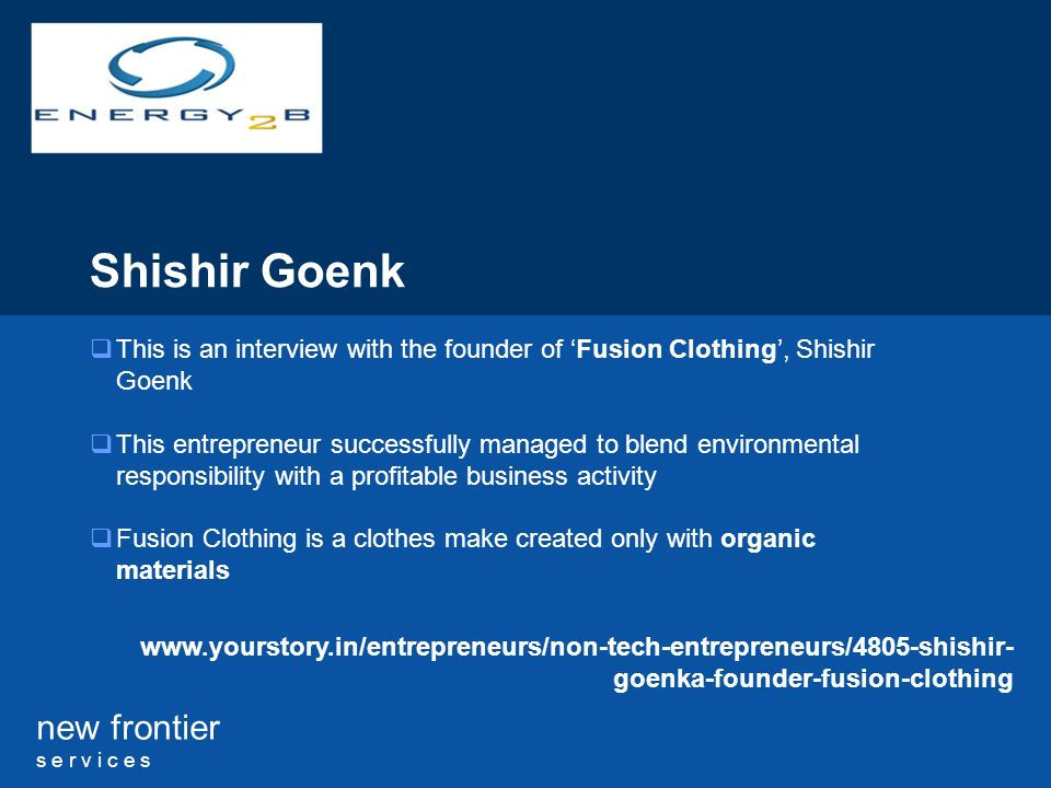 new frontier s e r v i c e s Shishir Goenk This is an interview with the founder of Fusion Clothing, Shishir Goenk This entrepreneur successfully managed to blend environmental responsibility with a profitable business activity Fusion Clothing is a clothes make created only with organic materials www.yourstory.in/entrepreneurs/non-tech-entrepreneurs/4805-shishir- goenka-founder-fusion-clothing