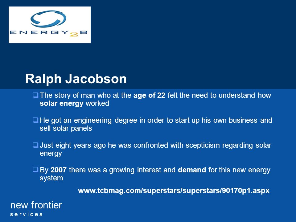 new frontier s e r v i c e s Ralph Jacobson The story of man who at the age of 22 felt the need to understand how solar energy worked He got an engineering degree in order to start up his own business and sell solar panels Just eight years ago he was confronted with scepticism regarding solar energy By 2007 there was a growing interest and demand for this new energy system www.tcbmag.com/superstars/superstars/90170p1.aspx