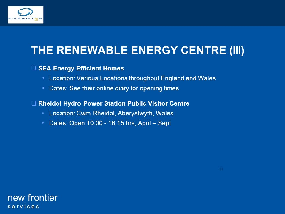 11 new frontier s e r v i c e s THE RENEWABLE ENERGY CENTRE (III) SEA Energy Efficient Homes Location: Various Locations throughout England and Wales Dates: See their online diary for opening times Rheidol Hydro Power Station Public Visitor Centre Location: Cwm Rheidol, Aberystwyth, Wales Dates: Open hrs, April – Sept