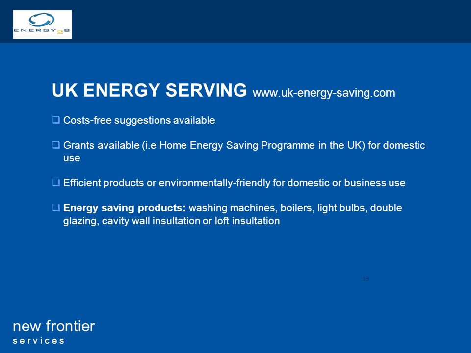 13 new frontier s e r v i c e s UK ENERGY SERVING   Costs-free suggestions available Grants available (i.e Home Energy Saving Programme in the UK) for domestic use Efficient products or environmentally-friendly for domestic or business use Energy saving products: washing machines, boilers, light bulbs, double glazing, cavity wall insultation or loft insultation