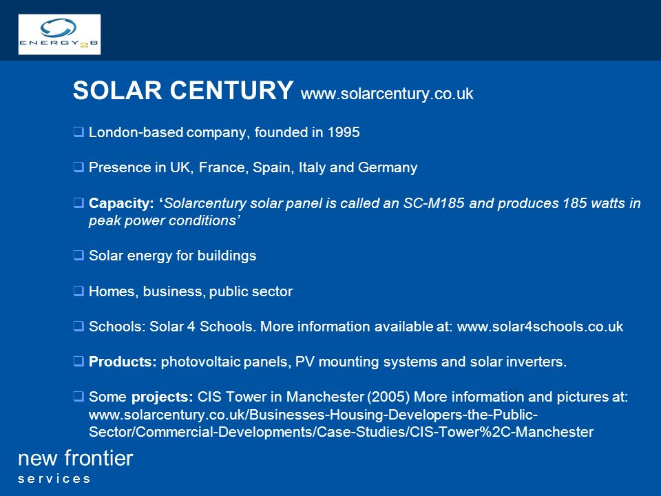 15 new frontier s e r v i c e s SOLAR CENTURY   London-based company, founded in 1995 Presence in UK, France, Spain, Italy and Germany Capacity: Solarcentury solar panel is called an SC-M185 and produces 185 watts in peak power conditions Solar energy for buildings Homes, business, public sector Schools: Solar 4 Schools.