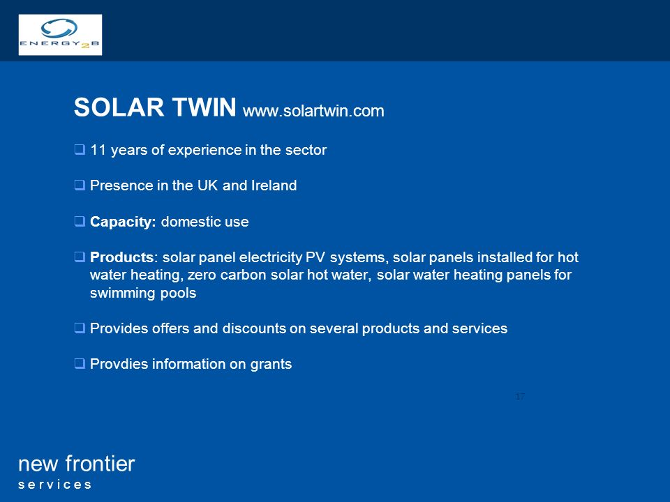 17 new frontier s e r v i c e s SOLAR TWIN   11 years of experience in the sector Presence in the UK and Ireland Capacity: domestic use Products: solar panel electricity PV systems, solar panels installed for hot water heating, zero carbon solar hot water, solar water heating panels for swimming pools Provides offers and discounts on several products and services Provdies information on grants