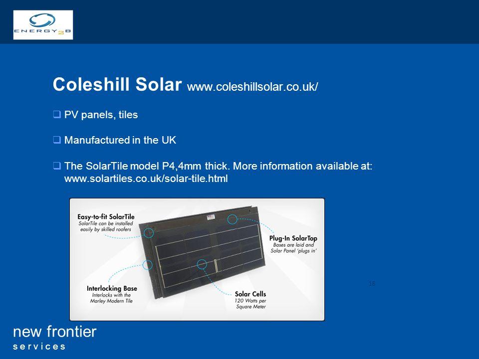 18 new frontier s e r v i c e s Coleshill Solar www.coleshillsolar.co.uk/ PV panels, tiles Manufactured in the UK The SolarTile model P4,4mm thick. Mo