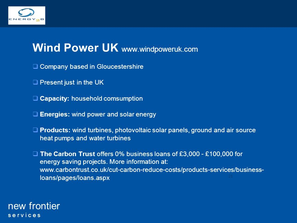 21 new frontier s e r v i c e s Wind Power UK   Company based in Gloucestershire Present just in the UK Capacity: household comsumption Energies: wind power and solar energy Products: wind turbines, photovoltaic solar panels, ground and air source heat pumps and water turbines The Carbon Trust offers 0% business loans of £3,000 - £100,000 for energy saving projects.