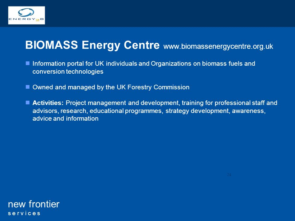 24 new frontier s e r v i c e s BIOMASS Energy Centre   Information portal for UK individuals and Organizations on biomass fuels and conversion technologies Owned and managed by the UK Forestry Commission Activities: Project management and development, training for professional staff and advisors, research, educational programmes, strategy development, awareness, advice and information