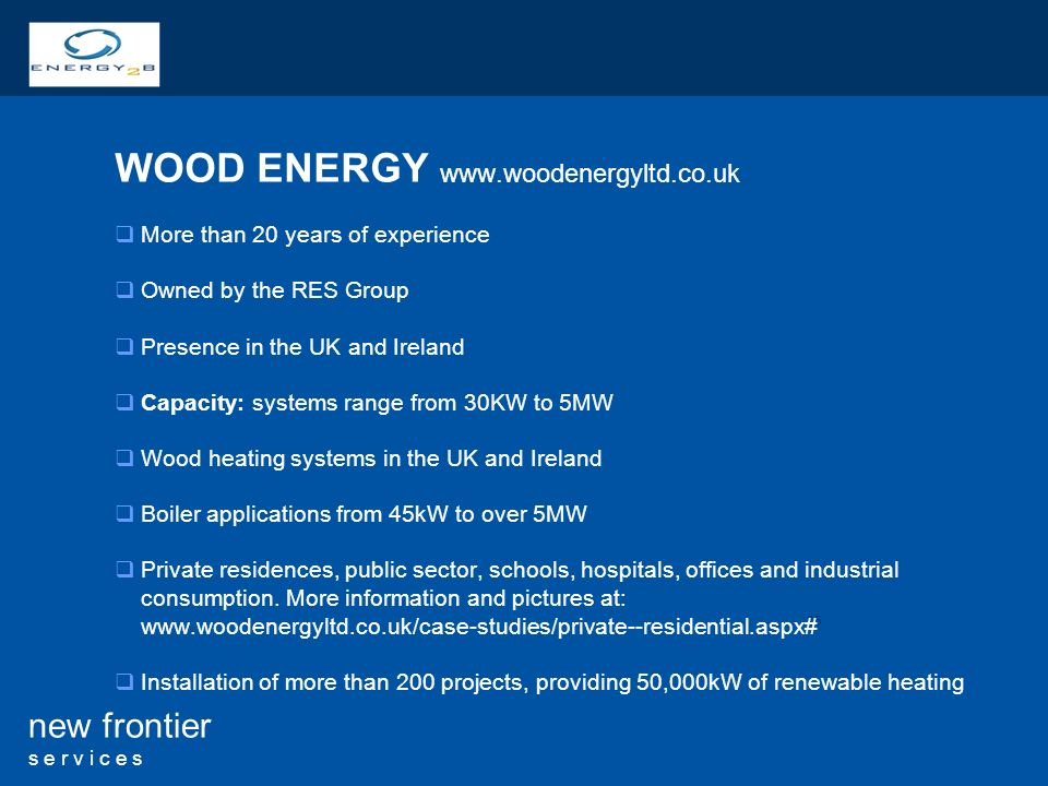 25 new frontier s e r v i c e s WOOD ENERGY   More than 20 years of experience Owned by the RES Group Presence in the UK and Ireland Capacity: systems range from 30KW to 5MW Wood heating systems in the UK and Ireland Boiler applications from 45kW to over 5MW Private residences, public sector, schools, hospitals, offices and industrial consumption.