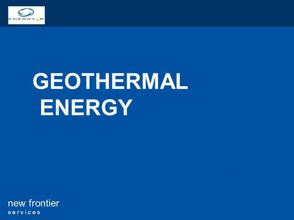 28 new frontier s e r v i c e s GEOTHERMAL ENERGY