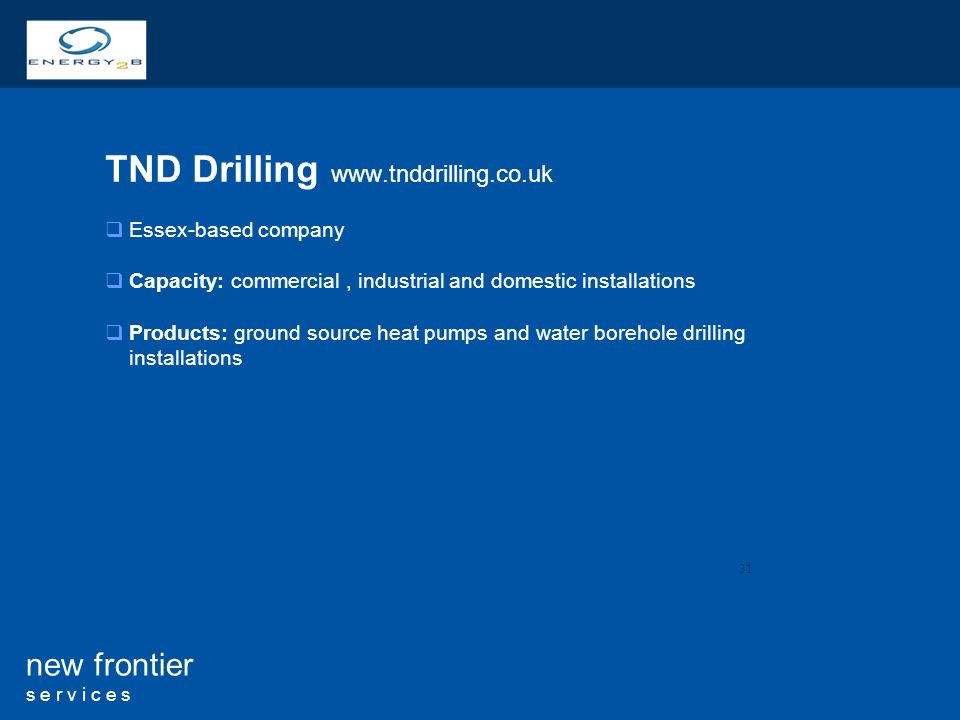 31 new frontier s e r v i c e s TND Drilling   Essex-based company Capacity: commercial, industrial and domestic installations Products: ground source heat pumps and water borehole drilling installations