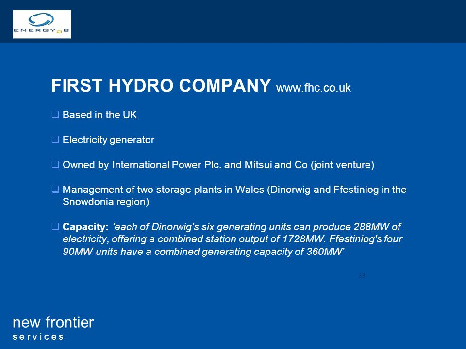 33 new frontier s e r v i c e s FIRST HYDRO COMPANY   Based in the UK Electricity generator Owned by International Power Plc.