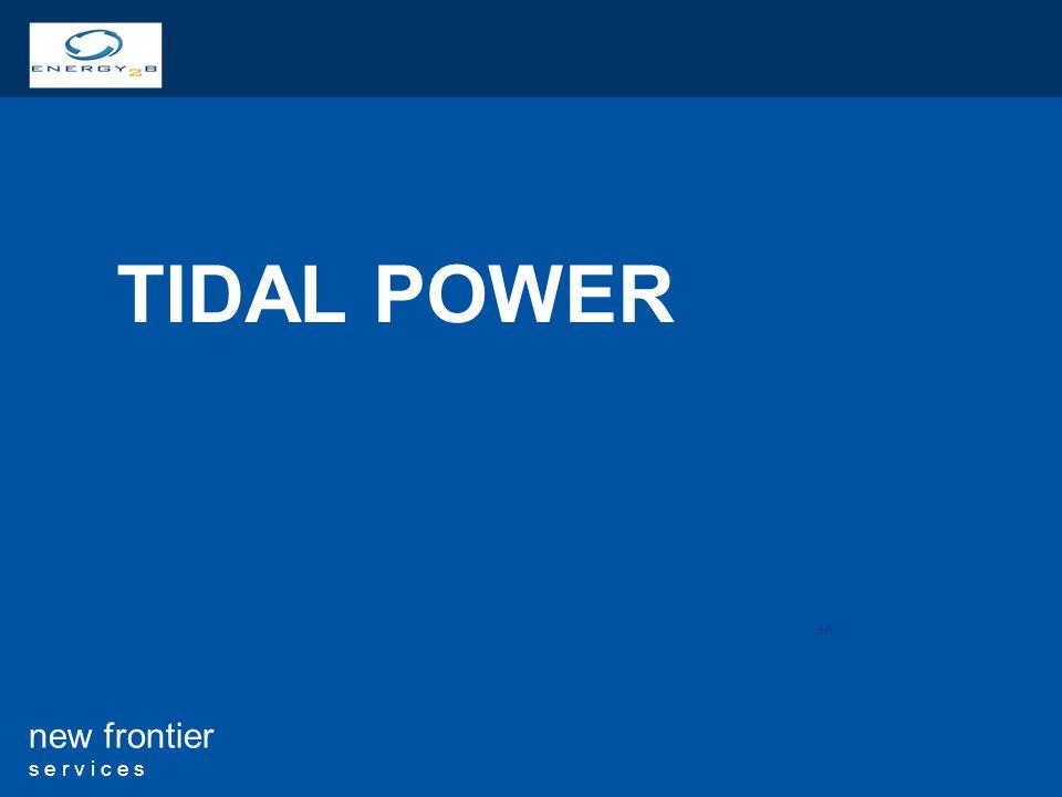 36 new frontier s e r v i c e s TIDAL POWER