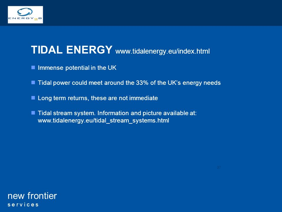 37 new frontier s e r v i c e s TIDAL ENERGY   Immense potential in the UK Tidal power could meet around the 33% of the UKs energy needs Long term returns, these are not immediate Tidal stream system.